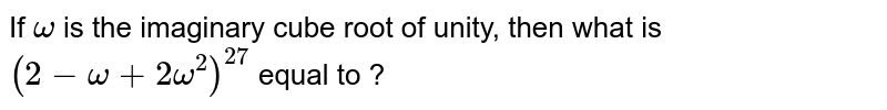 If `omega` is  the imaginary cube root of unity, then what is `(2-omega+2omega^(2))^(27)` equal to ?