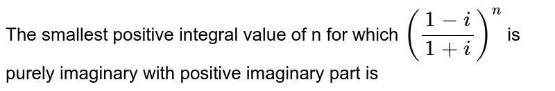 The smallest positive integral value of n for which `((1-i)/(1+i))^(n)` is purely imaginary with positive imaginary part is
