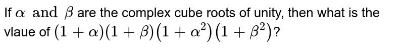 If `alpha and beta` are the complex  cube roots of unity, then what is  the vlaue of `(1+alpha)(1+beta)(1+alpha^(2))(1+beta^(2))`?