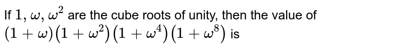 If `1, omega, omega^(2)` are the cube roots of unity,  then the value of `(1+omega)(1+omega^(2))(1+omega^(4))(1+omega^(8))` is