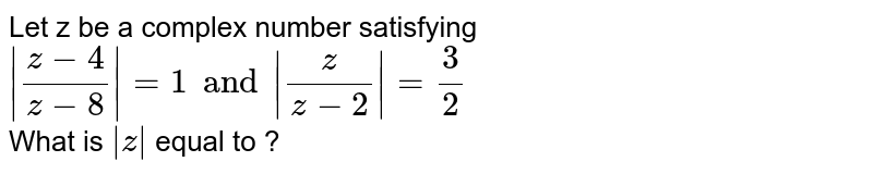 Let z be a complex  number satisfying <br> ` (z-4)/(z-8) =1and (z)/(z-2) =3/2` <br> What is ` z ` equal to ?