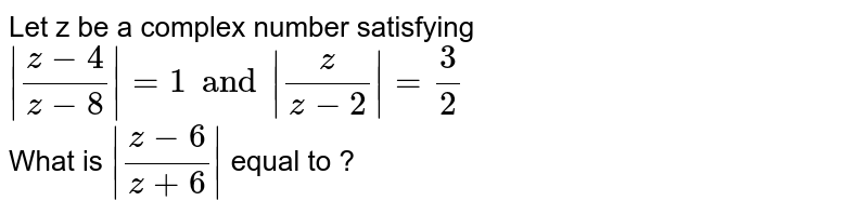 Let z be a complex  number satisfying <br> ` (z-4)/(z-8) =1and (z)/(z-2) =3/2` <br> What is ` (z-6)/(z+6) ` equal to ?