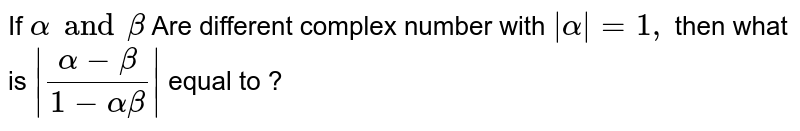 If `alpha and beta` Are different complex number with `|alpha|=1,` then what is `|(alpha- beta)/(1-alpha beta)|` equal to ?