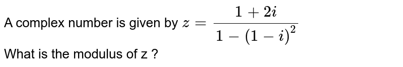 A complex number is  given by `z=(1+2i)/(1-(1-i)^(2))` <br>  What is the modulus of z ?