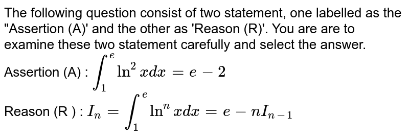 """The following question  consist of two statement, one  labelled as the """"Assertion (A)' and the other as 'Reason (R)'.  You are  are to examine  these two statement carefully  and select  the answer. <br> Assertion (A) : `int_(1)^(e ) ln^(2) xdx = e - 2` <br> Reason (R ) : `I_(n) = int_(1)^(e) ln^(n) xdx = e- nI_(n-1)`"""