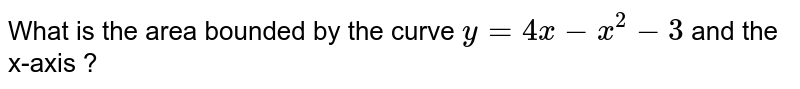 What is the  area bounded by the  curve `y = 4x-x^(2) -3` and  the x-axis ?