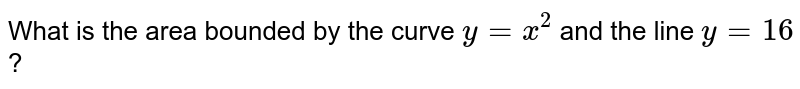 What is the  area bounded  by the curve `y = x^(2)` and the line `y = 16` ?