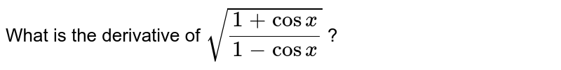 What is the derivative of `sqrt((1+cosx)/(1-cosx))` ?