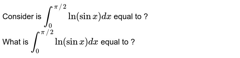 Consider is `int_(0)^(pi//2) ln (sinx)dx` equal to ? <br> What is `int_(0)^(pi//2)ln (sinx) dx`  equal to ?