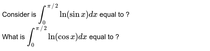 Consider is `int_(0)^(pi//2) ln (sinx)dx` equal to ? <br> What is `int_(0)^(pi//2) ln (cos x) dx` equal to ?