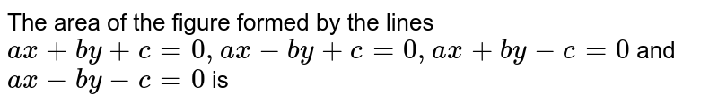The area of the figure formed by the lines `ax + by +c = 0, ax - by + c  = 0, ax+ by-c = 0` and `ax- by - c = 0` is