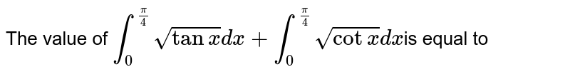 The value of `int_(0)^(pi/4) sqrt(tanx) dx+int_(0)^(pi/4) sqrt(cotx) dx`is equal to