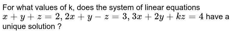 For what values of k, does the system of linear equations `x+y+z=2, 2x+y-z=3, 3x+2y+kz=4` have a  unique solution ?