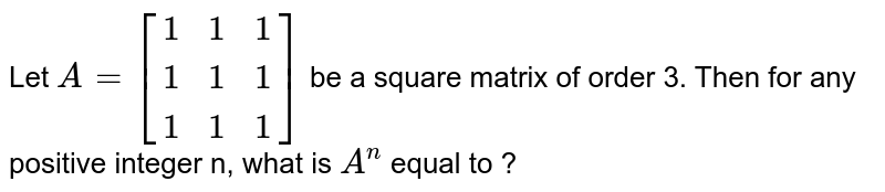 Let `A = [{:(1,1,1),(1,1,1),(1,1,1):}]` be a square matrix of order 3. Then for any positive integer n, what is `A^(n)` equal to ?