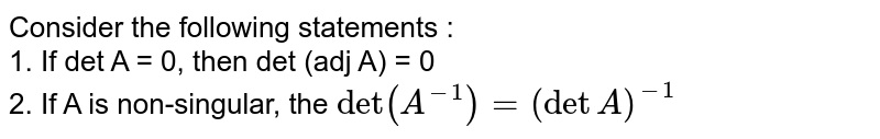 Consider the following statements : <br> 1. If det A = 0, then det (adj A) = 0 <br> 2. If A is non-singular, the `det(A^(-1)) = (det A)^(-1)`