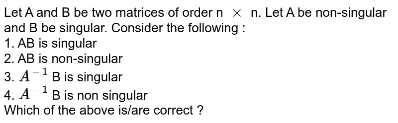 Let A and B be two matrices of order n `xx` n. Let A be non-singular and B be singular. Consider the following : <br> 1. AB is singular <br> 2. AB is non-singular <br> 3.  `A^(-1)` B is singular <br> 4. `A^(-1)` B is non singular <br> Which of the above is/are correct ?