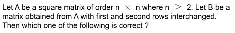 Let A be  a square matrix of order n `xx` n where n `ge` 2. Let B be a matrix obtained from A with first and second rows interchanged. Then which one of the following is correct ?