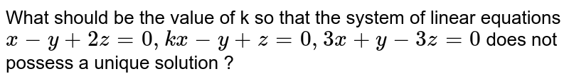 What should be the value  of k so that the system of linear equations `x - y + 2z = 0, kx - y + z = 0,  3x + y - 3z = 0` does not possess a unique solution ?