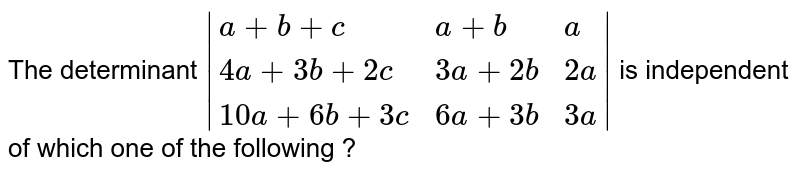 The determinant `|{:(a+b+c,a+b,a),(4a+3b+2c,3a+2b,2a),(10a+6b+3c,6a+3b,3a):}|` is independent of which one of the following ?