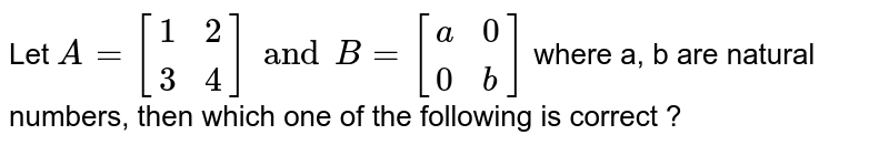 Let `A=[{:(1,2),(3,4):}]and B = [{:(a,0),(0,b):}]` where a, b are natural numbers, then which one of the following is correct ?