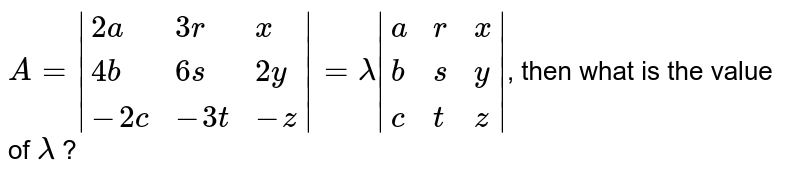 `A= {:(2a,3r,x),(4b,6s,2y),(-2c,-3t,-z):} =lambda {:(a,r,x),(b,s,y),(c,t,z):} `, then what is the value of `lambda` ?