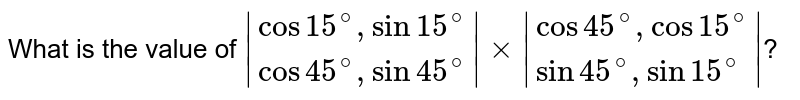 What is the value of ` {:(cos 15^(@),sin 15^(@)),(cos 45^(@),sin 45^(@)):} xx {:(cos 45^(@),cos 15^(@)),(sin 45^(@),sin 15^(@)):} `?