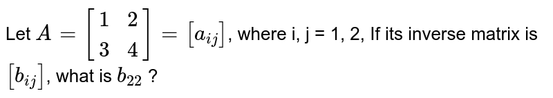 Let `A = [{:(1,2),(3,4):}]=[a_(ij)]`, where i, j = 1, 2, If its inverse matrix is `[b_(ij)]`, what is `b_(22)` ?