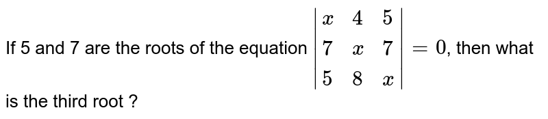 If 5 and 7 are the roots of the equation `|{:(x,4,5),(7,x,7),(5,8,x):}|=0`, then what is the third root ?