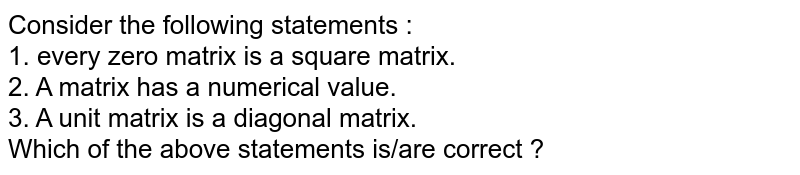 Consider the following statements : <br> 1. every zero matrix is a square matrix. <br> 2. A matrix has a numerical value. <br> 3. A unit matrix is a diagonal matrix. <br> Which of the above statements is/are correct ?