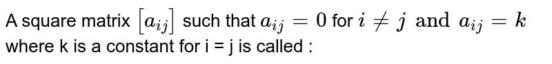 A square matrix `[a_(ij)]` such that `a_(ij)=0` for `i ne j and a_(ij) = k` where k is a constant for i = j is called :