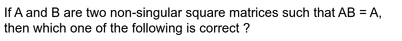 If A and B are two non-singular square matrices such that AB = A, then which one of the following is correct ?