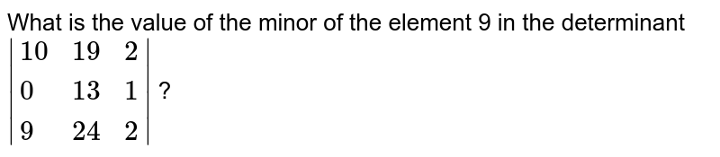 What is the value of the minor of the element 9 in the determinant ` {:(10,19,2),(0,13,1),(9,24,2):} ` ?