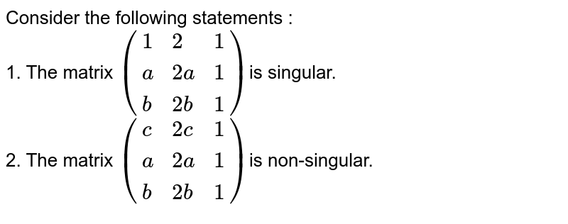 Consider the following statements : <br> 1. The matrix `({:(1,2,1),(a,2a,1),(b,2b,1):})`is singular. <br> 2. The matrix `({:(c,2c,1),(a,2a,1),(b,2b,1):})`is non-singular.