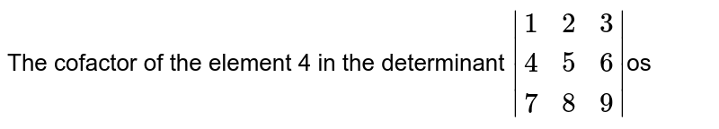 The cofactor of the element 4 in the determinant ` {:(1,2,3),(4,5,6),(7,8,9):} `os