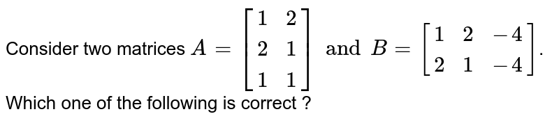 Consider two matrices `A=[{:(1,2),(2,1),(1,1):}]and B=[{:(1,2,-4),(2,1,-4):}]`. Which one of the following is correct ?