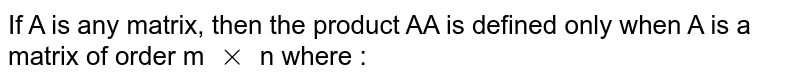 If A is any matrix, then the product AA is defined only when A is a matrix of order m `xx` n where :