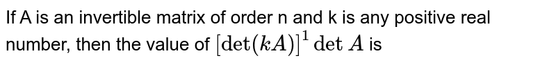 If A is an invertible matrix of order n and k is any positive real number, then the value of `[det(kA)]^(1) det A` is