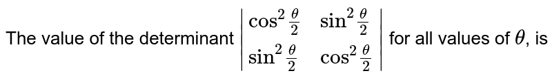 """The value of the determinant ` {:(""""cos""""^(2)(theta)/(2),""""sin""""^(2)(theta)/(2)),(""""sin""""^(2)(theta)/(2),""""cos""""^(2)(theta)/(2)):} ` for all values of `theta`, is"""