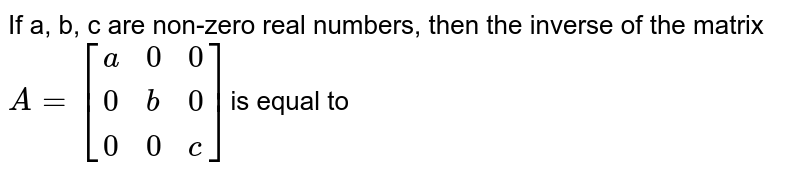 If a, b, c are non-zero real numbers, then the inverse of the matrix `A=[{:(a,0,0),(0,b,0),(0,0,c):}]`is equal to