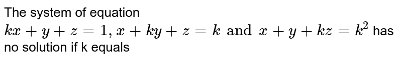 The system of equation `kx+y+z=1, x +ky+z=k and x+y+kz=k^(2)` has no solution if k equals