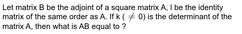 Let matrix B be the adjoint of a square matrix A, l be the identity matrix  of the same order as A. If k (`ne`0) is the determinant of the matrix A, then what is AB equal to ?