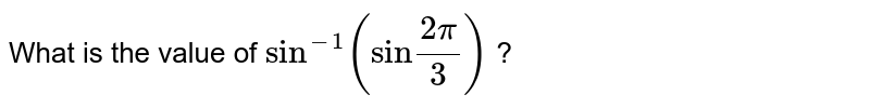 """What is the value of `sin^(-1)(""""sin""""(2 pi)/(3))` ?"""