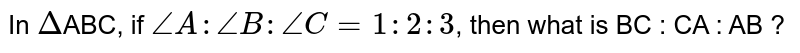 In `Delta`ABC, if `angle A : angle B : angle C = 1 : 2 : 3`, then what is BC : CA : AB ?