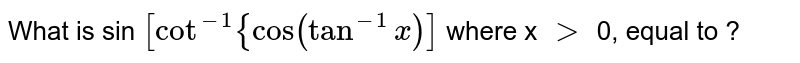 What is sin `[cot^(-1){cos(tan^(-1)x)]` where x `gt` 0, equal to ?