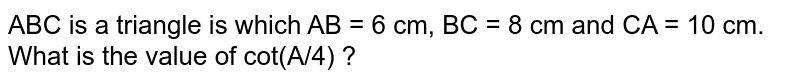 ABC is a triangle is which AB = 6 cm, BC = 8 cm and CA =  10 cm. What is the value of cot(A/4) ?