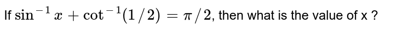 If `sin^(-1)x + cot^(-1)(1//2)=pi//2`, then what is the value of x ?