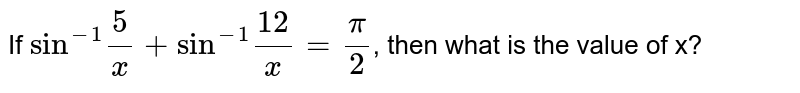 """If `""""sin""""^(-1)(5)/(x) +""""sin""""^(-1)(12)/(x)=(pi)/(2)`, then what is the value of x?"""