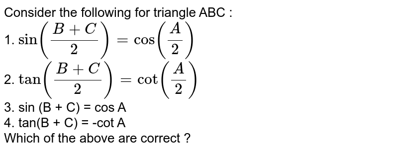 Consider the following for triangle ABC : <br> 1. `sin((B+C)/(2))=cos((A)/(2))` <br> 2. `tan((B+C)/(2))=cot((A)/(2))` <br> 3. sin (B + C) = cos A  <br> 4. tan(B + C) = -cot A <br> Which of the above are correct ?