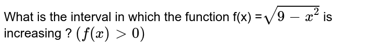 What is the interval in which the function f(x) =`sqrt(9-x^(2))` is increasing ? `(f(x)gt0)`