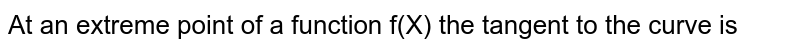 At an extreme point of a function f(X) the tangent to the curve is